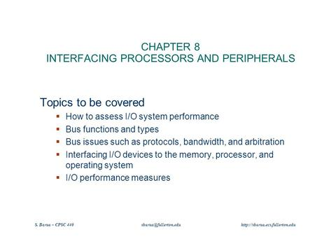 S. Barua – CPSC 440  CHAPTER 8 INTERFACING PROCESSORS AND PERIPHERALS Topics to be covered  How to.