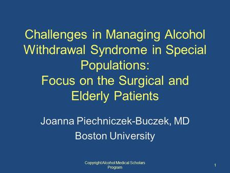 Challenges in Managing Alcohol Withdrawal Syndrome in Special Populations: Focus on the Surgical and Elderly Patients Joanna Piechniczek-Buczek, MD Boston.
