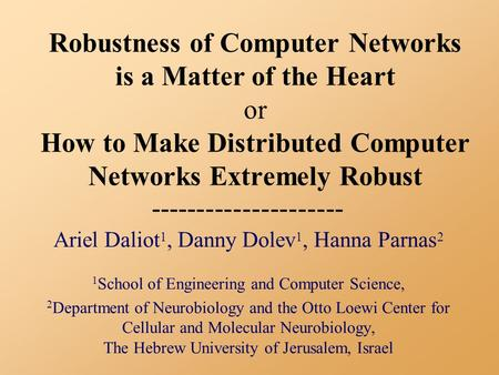 Robustness of Computer Networks is a Matter of the Heart or How to Make Distributed Computer Networks Extremely Robust Ariel Daliot 1, Danny Dolev 1, Hanna.