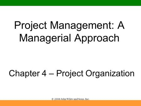 © 2006 John Wiley and Sons, Inc. Project Management: A Managerial Approach Chapter 4 – Project Organization.