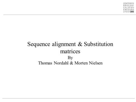 Sequence alignment & Substitution matrices By Thomas Nordahl & Morten Nielsen.