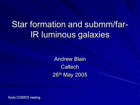 Star formation and submm/far- IR luminous galaxies Andrew Blain Caltech 26 th May 2005 Kyoto COSMOS meeting.
