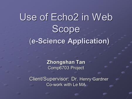 Use of Echo2 in Web Scope Zhongshan Tan Comp6703 Project Client/Supervisor: Dr. Henry Gardner Client/Supervisor: Dr. Henry Gardner Co-work with Le MA (e-Science.