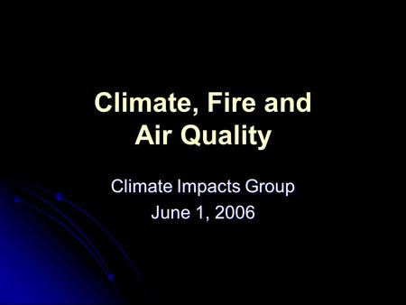 Climate, Fire and Air Quality Climate Impacts Group June 1, 2006.