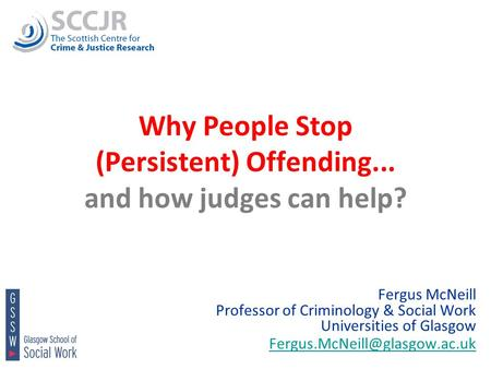 1 Why People Stop (Persistent) Offending... and how judges can help? Fergus McNeill Professor of Criminology & Social Work Universities of Glasgow
