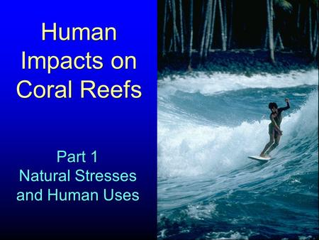 Human Impacts on Coral Reefs Part 1 Natural Stresses and Human Uses Part 1 Natural Stresses and Human Uses.