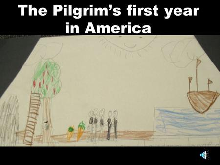 The Pilgrim's first year in America One winter, the Pilgrims did not have any food so some of them died. When they did, I felt sad. Then, some food came.