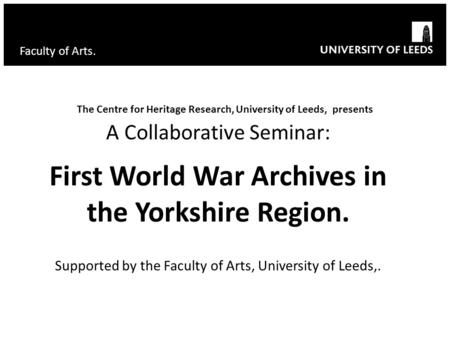 Faculty of Arts. The Centre for Heritage Research, University of Leeds, presents A Collaborative Seminar: First World War Archives in the Yorkshire Region.