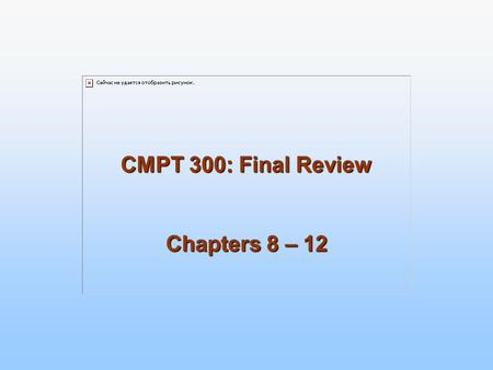 CMPT 300: Final Review Chapters 8 – 12. 2 Memory Management: Ch. 8, 9 Address spaces Logical (virtual): generated by the CPU Physical: seen by the memory.