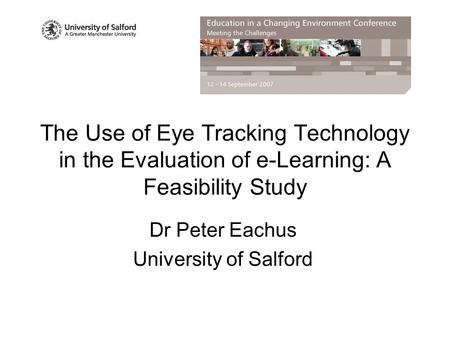The Use of Eye Tracking Technology in the Evaluation of e-Learning: A Feasibility Study Dr Peter Eachus University of Salford.