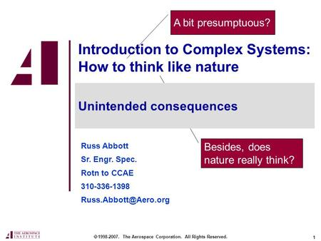 1 Besides, does nature really think? Introduction to Complex Systems: How to think like nature Russ Abbott Sr. Engr. Spec. Rotn to CCAE 310-336-1398