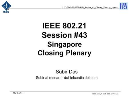 21-11-0049-00-0000-WG_Session_43_Closing_Plenary_report March 2011 IEEE 802.21 Session #43 Singapore Closing Plenary Subir Das Subir at research dot telcordia.