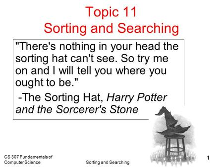 CS 307 Fundamentals of Computer ScienceSorting and Searching 1 Topic 11 Sorting and Searching There's nothing in your head the sorting hat can't see.