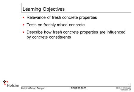 1 09.06.2015/BMo/gbo Plastic state.ppt Holcim Group Support PECP06 2005 Learning Objectives  Relevance of fresh concrete properties  Tests on freshly.