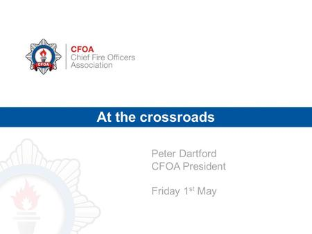 At the crossroads Peter Dartford CFOA President Friday 1 st May.