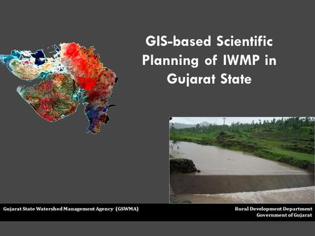 Gujarat State Watershed Management Agency (GSWMA) Rural Development Department Government of Gujarat GIS-based Scientific Planning of IWMP in Gujarat State.