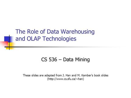 The Role of Data Warehousing and OLAP Technologies CS 536 – Data Mining These slides are adapted from J. Han and M. Kamber's book slides (http://www.cs.sfu.ca/~han)
