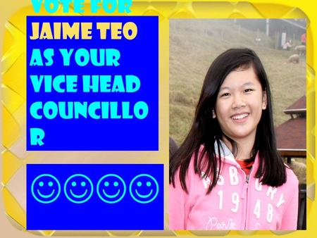 Vote for Jaime Teo as your Vice Head Councillo r.