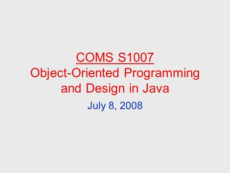 COMS S1007 Object-Oriented Programming and Design in Java July 8, 2008.