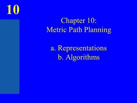 10 Chapter 10: Metric Path Planning a. Representations b. Algorithms.