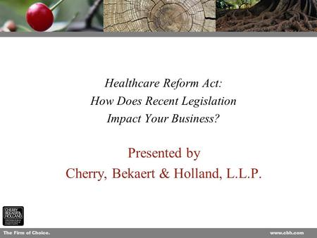 The Firm of Choice.www.cbh.com 1 Presented by Cherry, Bekaert & Holland, L.L.P. Healthcare Reform Act: How Does Recent Legislation Impact Your Business?