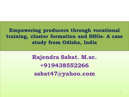 Empowering producers through vocational training, cluster formation and SHGs- A case study from Odisha, India Rajendra Sabat. M.sc. +919438552266