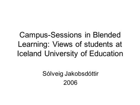 Campus-Sessions in Blended Learning: Views of students at Iceland University of Education Sólveig Jakobsdóttir 2006.