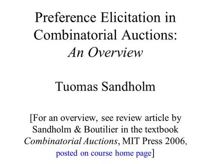 Preference Elicitation in Combinatorial Auctions: An Overview Tuomas Sandholm [<strong>For</strong> an overview, see review article by Sandholm & Boutilier in the textbook.