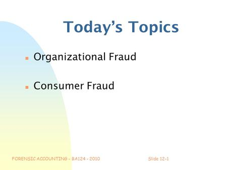 FORENSIC ACCOUNTING - BA124 - 2010Slide 12-1 Today's Topics n Organizational Fraud n Consumer Fraud.