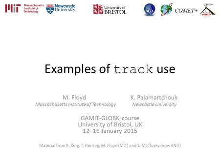 Examples of track use M. Floyd K. Palamartchouk Massachusetts Institute of Technology Newcastle University GAMIT-GLOBK course University of Bristol, UK.
