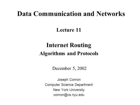 Data Communication and Networks Lecture 11 Internet Routing Algorithms and Protocols December 5, 2002 Joseph Conron Computer Science Department New York.