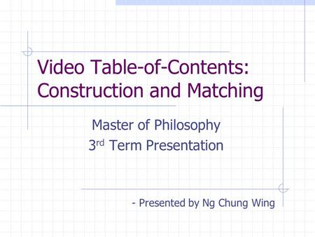 Video Table-of-Contents: Construction and Matching Master of Philosophy 3 rd Term Presentation - Presented by Ng Chung Wing.