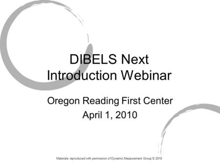DIBELS Next Introduction Webinar Oregon Reading First Center April 1, 2010 Materials reproduced with permission of Dynamic Measurement Group © 2010.