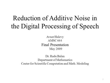 Reduction of Additive Noise in the Digital Processing of Speech Avner Halevy AMSC 664 Final Presentation May 2009 Dr. Radu Balan Department of Mathematics.