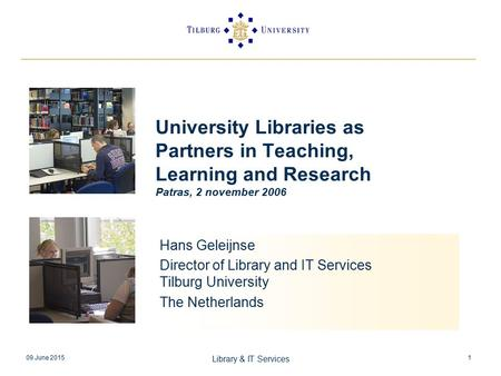 09 June 2015 Library & IT Services 1 University Libraries as Partners in Teaching, Learning and Research Patras, 2 november 2006 Hans Geleijnse Director.
