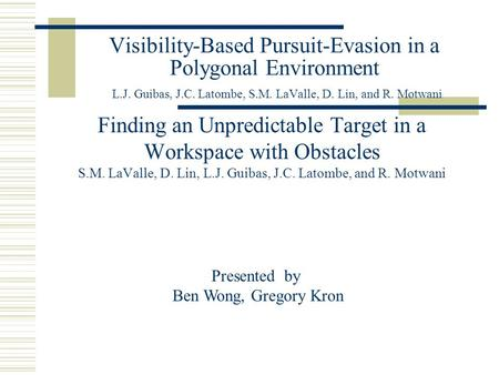Visibility-Based Pursuit-Evasion in a Polygonal Environment L.J. Guibas, J.C. Latombe, S.M. LaValle, D. Lin, and R. Motwani Finding an Unpredictable Target.