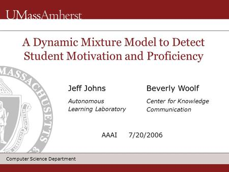 Computer Science Department Jeff Johns Autonomous Learning Laboratory A Dynamic Mixture Model to Detect Student Motivation and Proficiency Beverly Woolf.