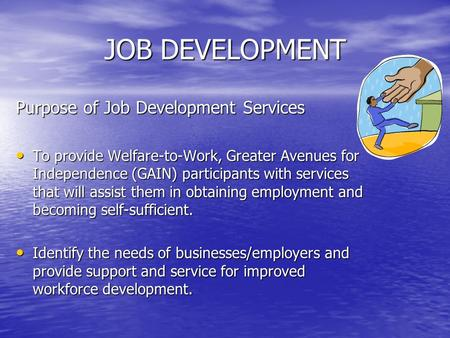 JOB DEVELOPMENT Purpose of Job Development Services To provide Welfare-to-Work, Greater Avenues for Independence (GAIN) participants with services that.