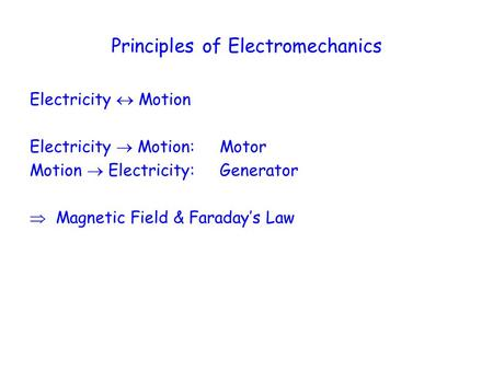 Principles of Electromechanics Electricity  Motion Electricity  Motion: Motor Motion  Electricity: Generator  Magnetic Field & Faraday's Law.