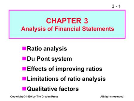 3 - 1 Copyright © 1999 by The Dryden PressAll rights reserved. Ratio analysis Du Pont system Effects of improving ratios Limitations of ratio analysis.