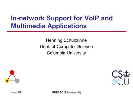 May 2007 PRESTO (Princeton, NJ) In-network Support for VoIP and Multimedia Applications Henning Schulzrinne Dept. of Computer Science Columbia University.