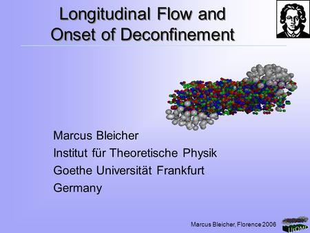 Marcus Bleicher, Florence 2006 Longitudinal Flow and Onset of Deconfinement Marcus Bleicher Institut für Theoretische Physik Goethe Universität Frankfurt.