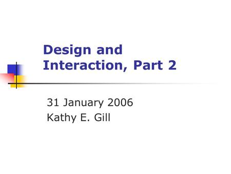 Design and Interaction, Part 2 31 January 2006 Kathy E. Gill.