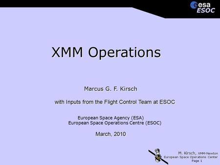 M. Kirsch, XMM-Newton European Space Operations Center Page 1 ESOCESOC XMM Operations Marcus G. F. Kirsch with Inputs from the Flight Control Team at ESOC.
