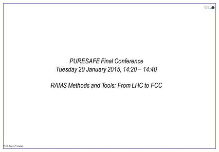 Prof. Seppo Virtanen TUT PURESAFE Final Conference Tuesday 20 January 2015, 14:20 – 14:40 RAMS Methods and Tools: From LHC to FCC.