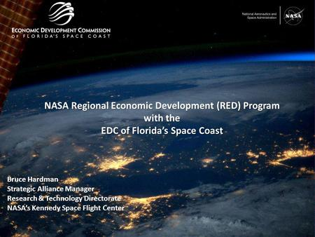 1 NASA Regional Economic Development (RED) Program with the EDC of Florida's Space Coast Bruce Hardman Strategic Alliance Manager Research & Technology.