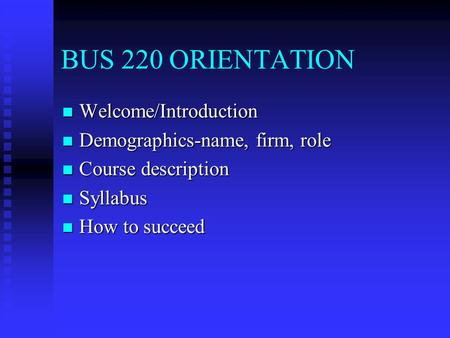 BUS 220 ORIENTATION Welcome/Introduction Welcome/Introduction Demographics-name, firm, role Demographics-name, firm, role Course description Course description.