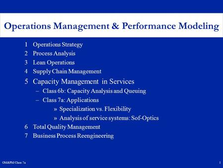 OM&PM/Class 7a1 Operations Management & Performance Modeling 1Operations Strategy 2Process Analysis 3Lean Operations 4Supply Chain Management 5Capacity.