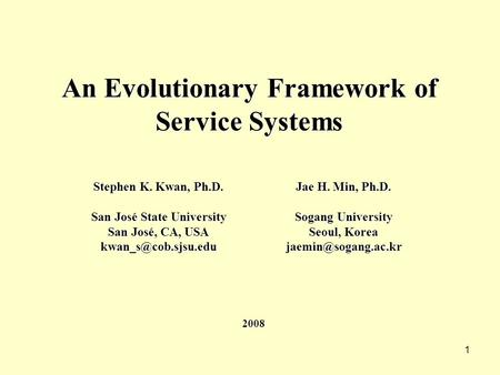 1 An Evolutionary Framework of Service Systems Stephen K. Kwan, Ph.D. San José State University San José, CA, USA Jae H. Min, Ph.D.