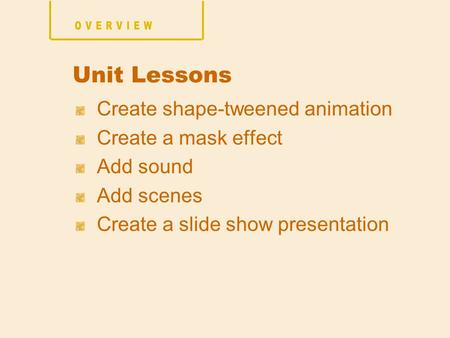 Create shape-tweened animation Create a mask effect Add sound Add scenes Create a slide show presentation Unit Lessons.